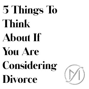 5 Things to Think About if You Are Considering Divorce