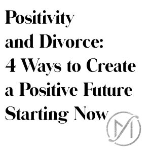 Positivity and Divorce: 4 Ways to Create a Positive Future Starting Now